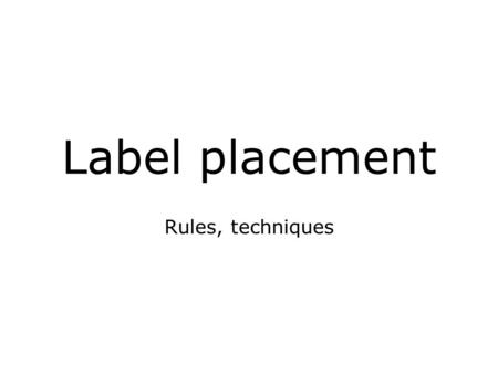 Label placement Rules, techniques. Labels on a map Text, name of map features No fixed geographical position Labels of point features (0-dim), line features.