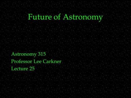 Future of Astronomy Astronomy 315 Professor Lee Carkner Lecture 25.