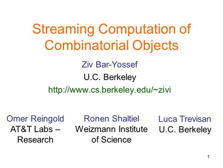 1 Streaming Computation of Combinatorial Objects Ziv Bar-Yossef U.C. Berkeley  Omer Reingold AT&T Labs – Research Ronen.
