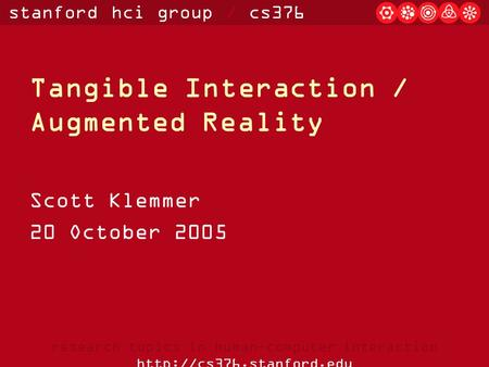 Stanford hci group / cs376 research topics in human-computer interaction  Tangible Interaction / Augmented Reality Scott Klemmer.