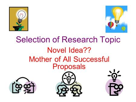 Selection of Research Topic Novel Idea?? Mother of All Successful Proposals.