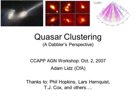 Quasar Clustering (A Dabbler's Perspective) CCAPP AGN Workshop: Oct. 2, 2007 Adam Lidz (CfA) Thanks to: Phil Hopkins, Lars Hernquist, T.J. Cox, and others….