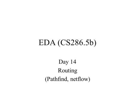 EDA (CS286.5b) Day 14 Routing (Pathfind, netflow).