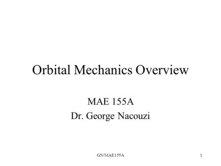 GN/MAE155A1 Orbital Mechanics Overview MAE 155A Dr. George Nacouzi.