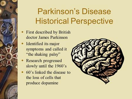 "Parkinson's Disease Historical Perspective  First described by British doctor James Parkinson  Identified its major symptoms and called it ""the shaking."