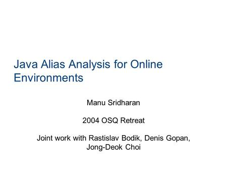 Java Alias Analysis for Online Environments Manu Sridharan 2004 OSQ Retreat Joint work with Rastislav Bodik, Denis Gopan, Jong-Deok Choi.