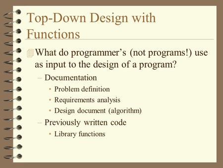 Top-Down Design with Functions 4 What do programmer's (not programs!) use as input to the design of a program? –Documentation Problem definition Requirements.