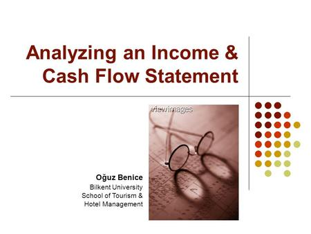 Analyzing an Income & Cash Flow Statement Oğuz Benice Bilkent University School of Tourism & Hotel Management.