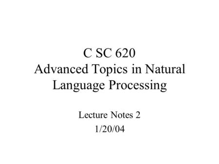 C SC 620 Advanced Topics in Natural Language Processing Lecture Notes 2 1/20/04.