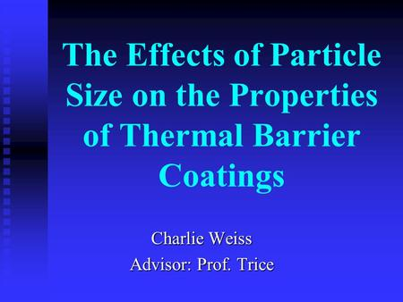 The Effects of Particle Size on the Properties of Thermal Barrier Coatings Charlie Weiss Advisor: Prof. Trice.