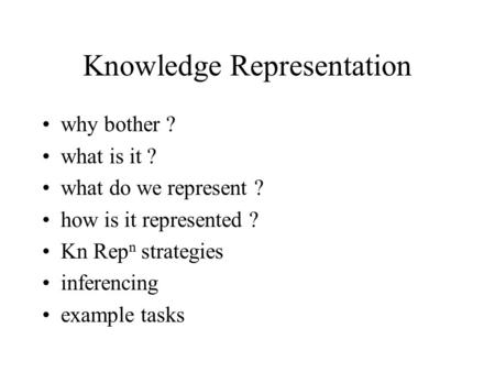 Knowledge Representation why bother ? what is it ? what do we represent ? how is it represented ? Kn Rep n strategies inferencing example tasks.