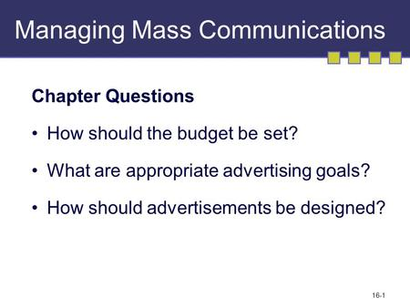 16-1 Managing Mass Communications Chapter Questions How should the budget be set? What are appropriate advertising goals? How should advertisements be.