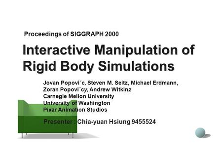 Interactive Manipulation of Rigid Body Simulations Presenter : Chia-yuan Hsiung 9455524 Proceedings of SIGGRAPH 2000 Jovan Popovi´c, Steven M. Seitz, Michael.