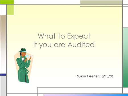 What to Expect if you are Audited Susan Fleener, 10/18/06.