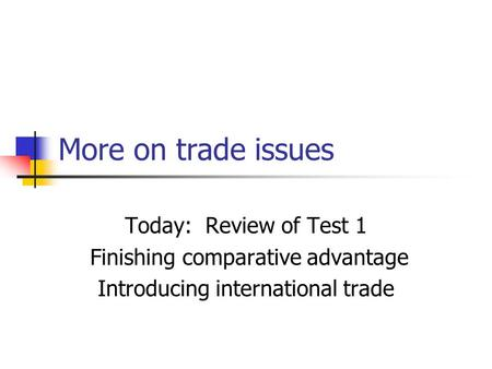 More on trade issues Today: Review of Test 1 Finishing comparative advantage Introducing international trade.