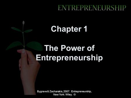 Bygrave & Zacharakis, 2007. Entrepreneurship, New York: Wiley. © Chapter 1 The Power of Entrepreneurship.