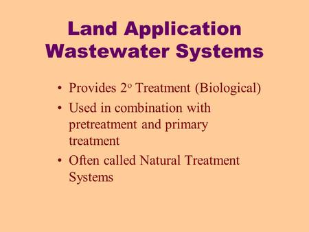 Land Application Wastewater Systems Provides 2 o Treatment (Biological) Used in combination with pretreatment and primary treatment Often called Natural.