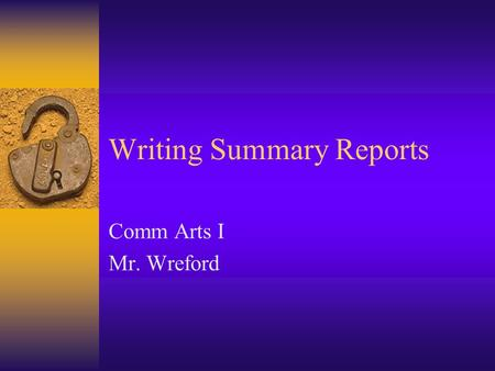 Writing Summary Reports Comm Arts I Mr. Wreford. Writing Summary Reports  A Summary Report: –Condenses and presents information. –Goal: Concisely present.