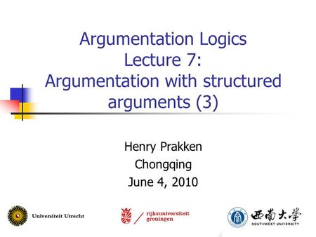 Argumentation Logics Lecture 7: Argumentation with structured arguments (3) Henry Prakken Chongqing June 4, 2010.