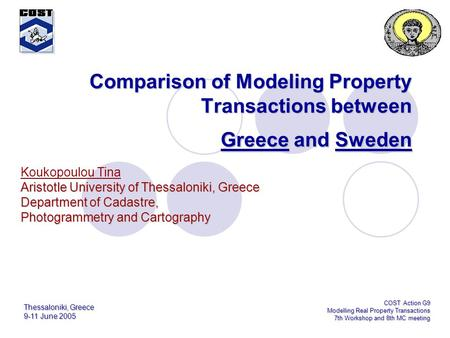 Thessaloniki, Greece 9-11 June 2005 COST Action G9 Modelling Real Property Transactions 7th Workshop and 8th MC meeting Comparison of Modeling Property.