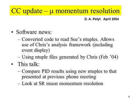 1 CC update –  momentum resolution Software news: –Converted code to read Sue's ntuples. Allows use of Chris's analysis framework (including event display)