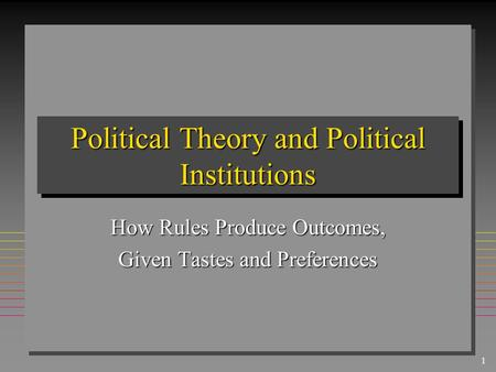 1 Political Theory and Political Institutions How Rules Produce Outcomes, Given Tastes and Preferences.