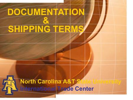 DOCUMENTATION & SHIPPING TERMS North Carolina A&T State University International Trade Center.