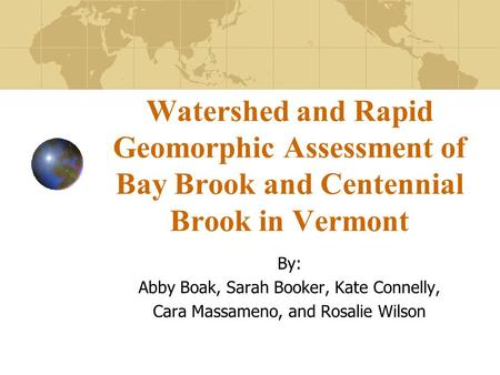Watershed and Rapid Geomorphic Assessment of Bay Brook and Centennial Brook in Vermont By: Abby Boak, Sarah Booker, Kate Connelly, Cara Massameno, and.