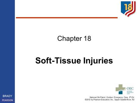 National Ski Patrol, Outdoor Emergency Care, 5 th Ed. ©2012 by Pearson Education, Inc., Upper Saddle River, NJ BRADY Chapter 18 Soft-Tissue Injuries.
