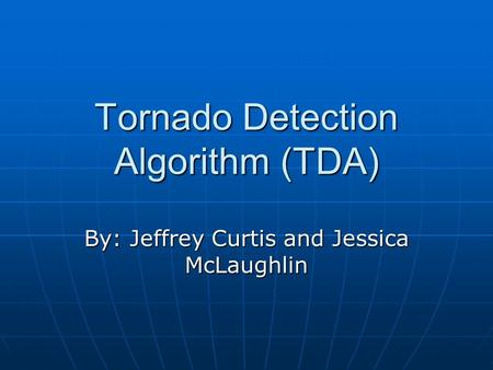 Tornado Detection Algorithm (TDA) By: Jeffrey Curtis and Jessica McLaughlin.