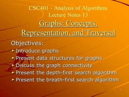 1 Graphs: Concepts, Representation, and Traversal CSC401 – Analysis of Algorithms Lecture Notes 13 Graphs: Concepts, Representation, and Traversal Objectives: