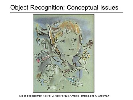 Object Recognition: Conceptual Issues Slides adapted from Fei-Fei Li, Rob Fergus, Antonio Torralba, and K. Grauman.
