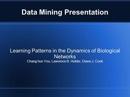 Data Mining Presentation Learning Patterns in the Dynamics of Biological Networks Chang hun You, Lawrence B. Holder, Diane J. Cook.