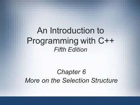 An Introduction to Programming with C++ Fifth Edition Chapter 6 More on the Selection Structure.