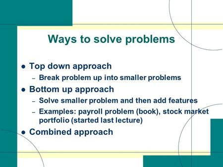 Ways to solve problems Top down approach – Break problem up into smaller problems Bottom up approach – Solve smaller problem and then add features – Examples: