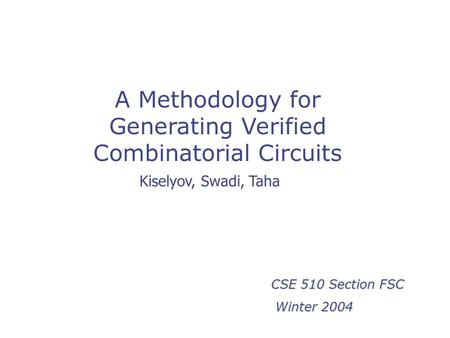 A Methodology for Generating Verified Combinatorial Circuits CSE 510 Section FSC Winter 2004 Winter 2004 Kiselyov, Swadi, Taha.