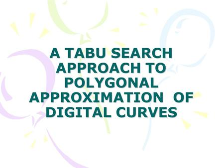 A TABU SEARCH APPROACH TO POLYGONAL APPROXIMATION OF DIGITAL CURVES.