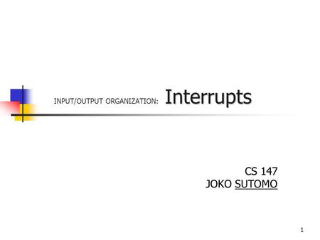 1 Interrupts INPUT/OUTPUT ORGANIZATION: Interrupts CS 147 JOKO SUTOMO.