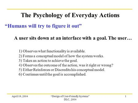 "April 19, 2004""Design of User-Friendly Systems"" DLC, 2004 1 The Psychology of Everyday Actions ""Humans will try to figure it out"" A user sits down at an."