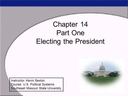 Chapter 14 Part One Electing the President Instructor: Kevin Sexton Course: U.S. Political Systems Southeast Missouri State University.