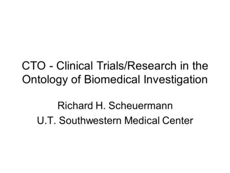 CTO - Clinical Trials/Research in the Ontology of Biomedical Investigation Richard H. Scheuermann U.T. Southwestern Medical Center.