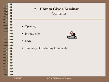 01.10.2003C.Eng. 591 Graduate Seminar1 2.How to Give a Seminar Contents Opening Introduction Body Summary / Concluding Comments.
