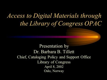 Access to Digital Materials through the Library of Congress OPAC Presentation by Dr. Barbara B. Tillett Chief, Cataloging Policy and Support Office Library.