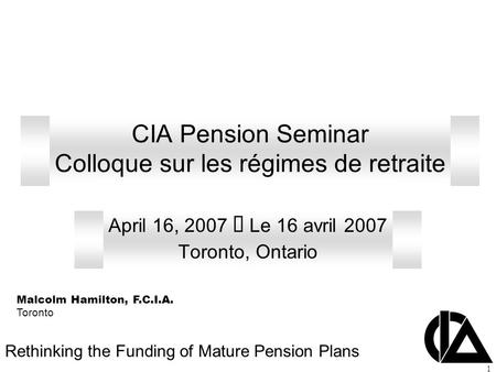 1 CIA Pension Seminar Colloque sur les régimes de retraite April 16, 2007  Le 16 avril 2007 Toronto, Ontario Rethinking the Funding of Mature Pension.