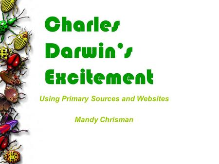 Charles Darwin's Excitement Using Primary Sources and Websites Mandy Chrisman.