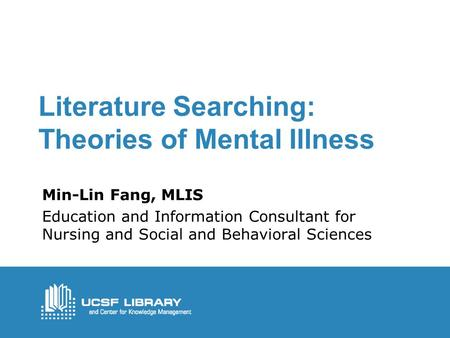 Literature Searching: Theories of Mental Illness Min-Lin Fang, MLIS Education and Information Consultant for Nursing and Social and Behavioral Sciences.