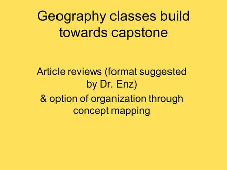 Geography classes build towards capstone Article reviews (format suggested by Dr. Enz) & option of organization through concept mapping.