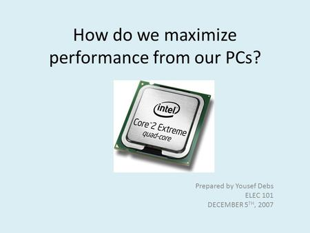 How do we maximize performance from our PCs? Prepared by Yousef Debs ELEC 101 DECEMBER 5 TH, 2007.