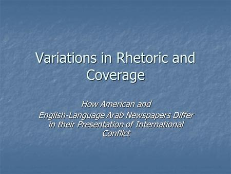 Variations in Rhetoric and Coverage How American and English-Language Arab Newspapers Differ in their Presentation of International Conflict.