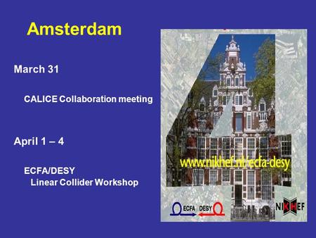 March 31 CALICE Collaboration meeting April 1 – 4 ECFA/DESY Linear Collider Workshop Amsterdam.